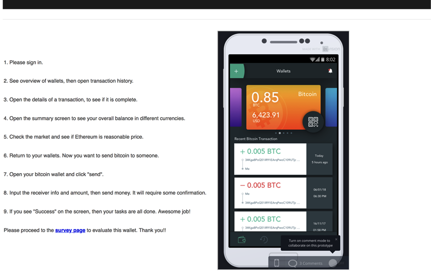 """Screenshot of the test screen, with instructions on the left and the prototype of the cryptocurrency application on the right.  Task Instructions: 1. Please sign in. 2. See overview of wallets, then open transaction history. 3. Open the details of a transaction, to see if it is complete. 4. Open the summary screen to see your overall balance in different currencies. 5. Check the market to see if Ethereum is reasonable price. 6. Return to your wallets. Now you want to send Bitcoin to someone. 7. Open your wallet and click """"send."""" 8. Input the receiver info and amount, then send money. It will require some confirmation.  9. If you see """"Success"""" on the screen, then your tasks are all done. Awesome job!  Please proceed to the survey page to evaluate this wallet. Thank you!"""